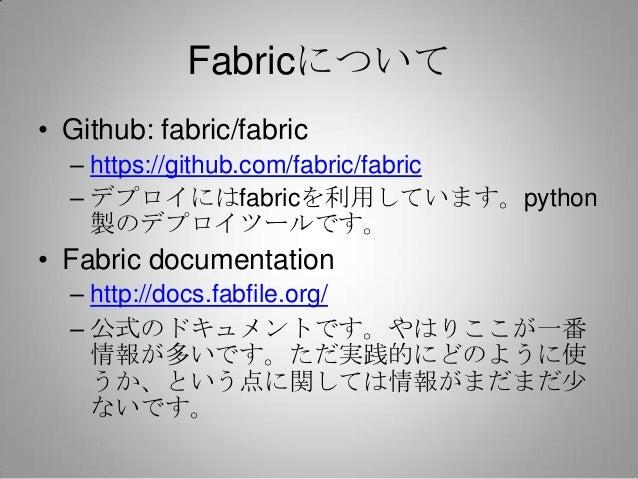 Fabricについて• Github: fabric/fabric  – https://github.com/fabric/fabric  – デプロイにはfabricを利用しています。python    製のデプロイツールです。• Fabr...