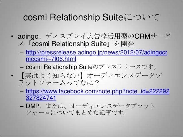 cosmi Relationship Suiteについて• adingo、ディスプレイ広告枠活用型のCRMサービ  ス「cosmi Relationship Suite」を開発 – http://pressrelease.adingo.jp/n...