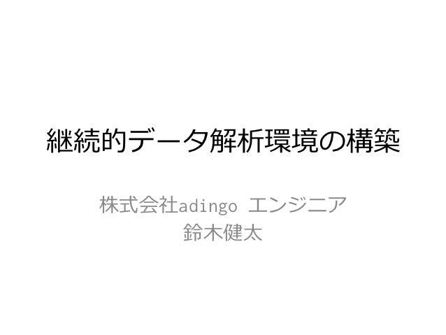 継続的データ解析環境の構築 株式会社adingo エンジニア      鈴鈴⽊木健太
