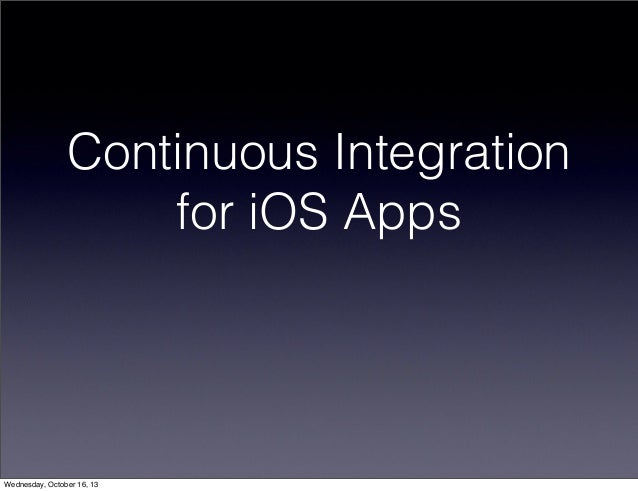 Continuous Integration for iOS Apps  Wednesday, October 16, 13