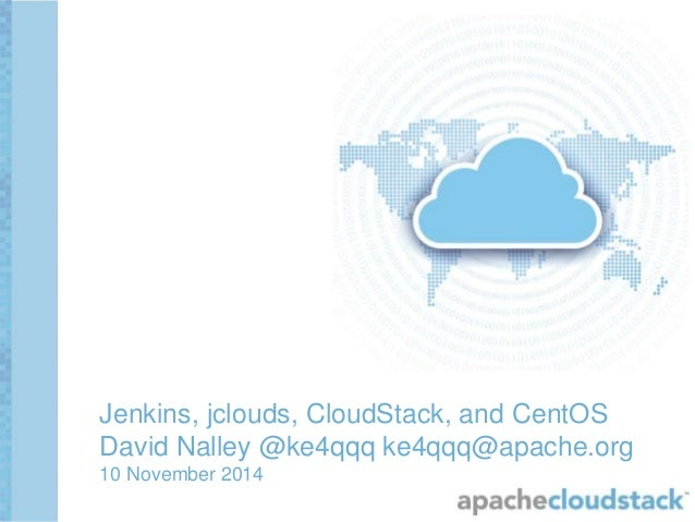 Jenkins, jclouds, CloudStack, and CentOS David Nalley @ke4qqq ke4qqq@apache.org 10 November 2014