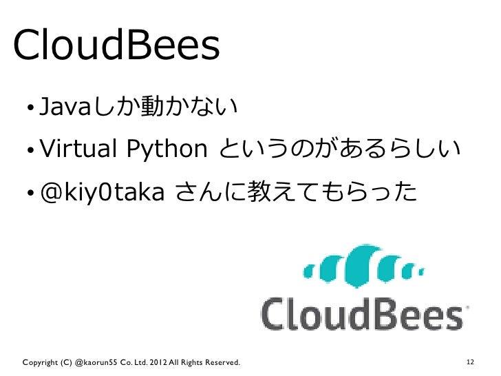 CloudBees • Javaしか動かない • Virtual Python というのがあるらしい • @kiy0taka さんに教えてもらったCopyright (C) @kaorun55 Co. Ltd. 2012 All Righ...