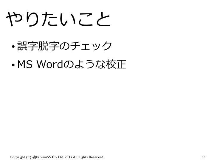 やりたいこと • 誤字脱字のチェック • MS Wordのような校正Copyright (C) @kaorun55 Co. Ltd. 2012 All Rights Reserved.   15