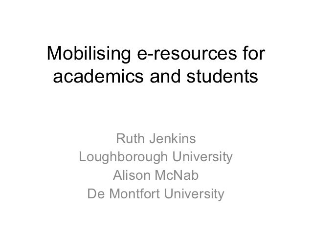 Mobilising e-resources foracademics and students        Ruth Jenkins   Loughborough University       Alison McNab    De Mo...