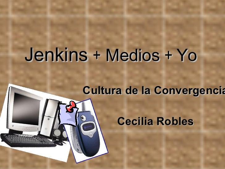 Jenkins   +  Medios  +  Yo Cultura de la Convergencia Cecilia Robles