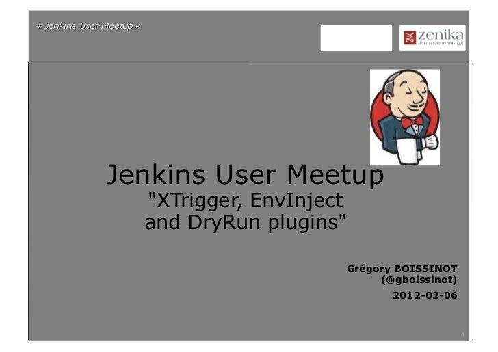 "Jenkins User Meetup  ""XTrigger, EnvInject  and DryRun plugins""                     Grégory BOISSINOT                      ..."