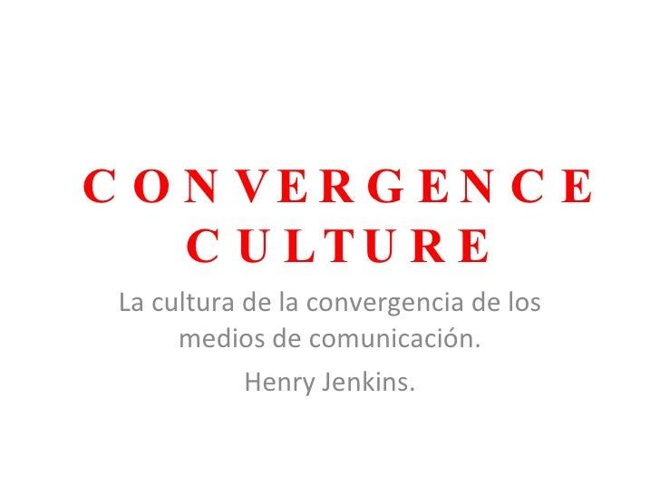 CONVERGENCE CULTURE La cultura de la convergencia de los medios de comunicación. Henry Jenkins.
