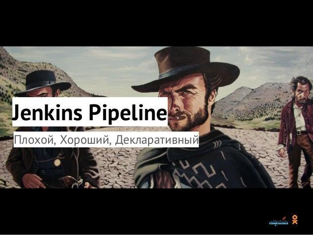 Jenkins Pipeline Плохой, Хороший, Декларативный
