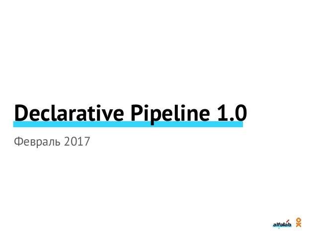 Declarative Pipeline 1.0 Февраль 2017 Далее кратко – DP