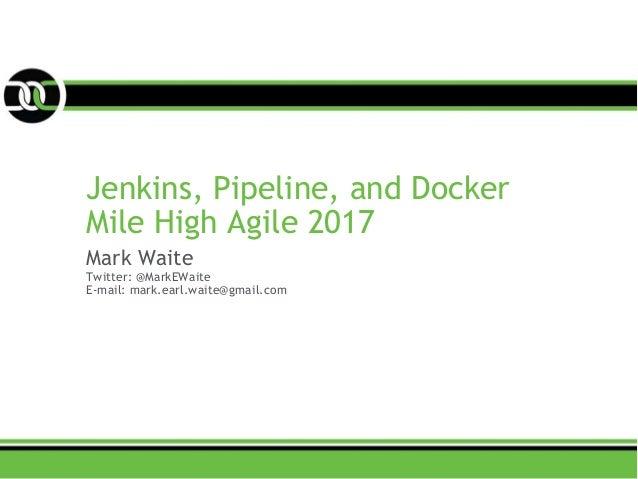 Jenkins, Pipeline, and Docker Mile High Agile 2017 Mark Waite Twitter: @MarkEWaite E-mail: mark.earl.waite@gmail.com
