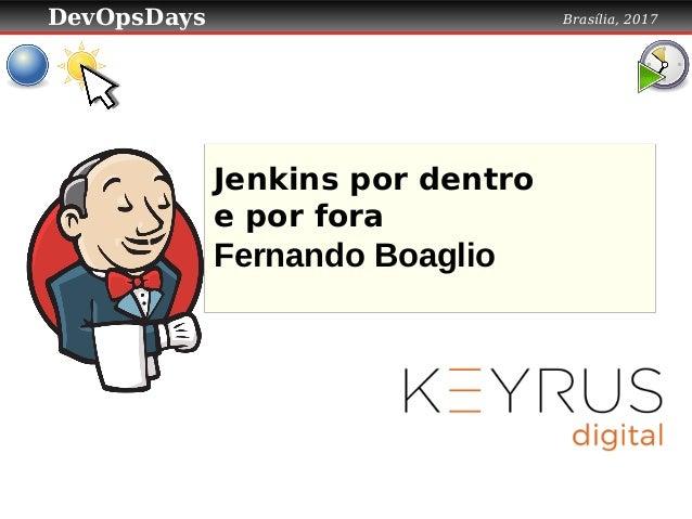 DevOpsDays Brasília, 2017 Jenkins por dentro e por fora Fernando Boaglio