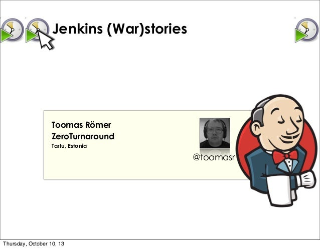 Jenkins (War)stories Toomas Römer ZeroTurnaround Tartu, Estonia @toomasr Thursday, October 10, 13