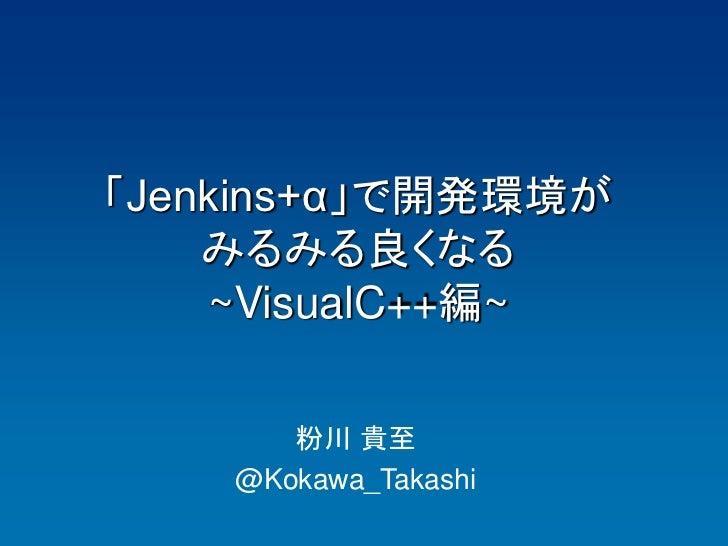 「Jenkins+α」で開発環境が    みるみる良くなる    ~VisualC++編~       粉川 貴至    @Kokawa_Takashi