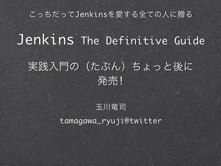 JenkinsJenkins    The Definitive Guide                    !     tamagawa_ryuji@twitter