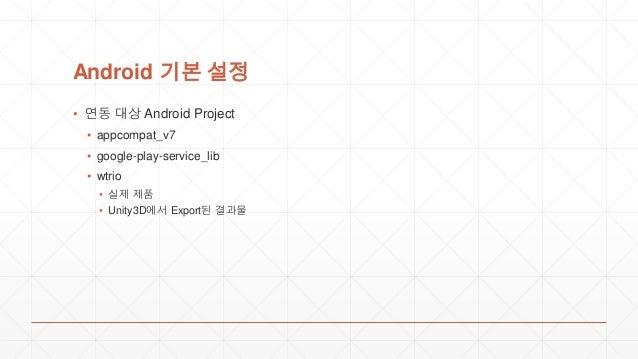 Android 기본 설정 ▪ 연동 대상 Android Project ▪ appcompat_v7 ▪ google-play-service_lib ▪ wtrio ▪ 실제 제품 ▪ Unity3D에서 Export된 결과물