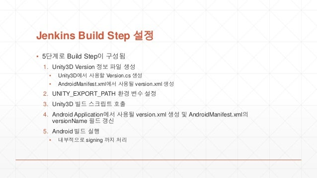 Jenkins Build Step 설정 ▪ 5단계로 Build Step이 구성됨 1. Unity3D Version 정보 파일 생성 ▪ Unity3D에서 사용할 Version.cs 생성 ▪ AndroidManifest.x...