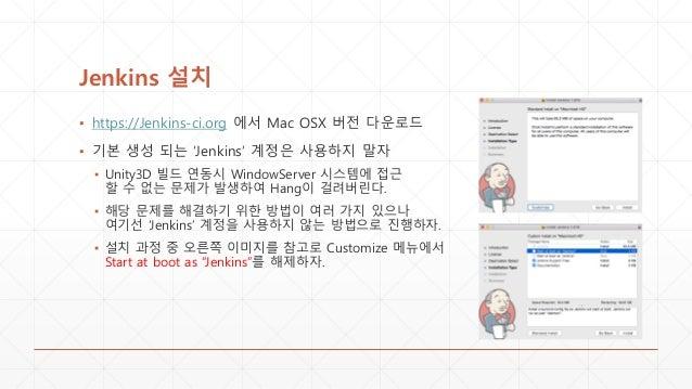 Jenkins 설치 ▪ https://Jenkins-ci.org 에서 Mac OSX 버전 다운로드 ▪ 기본 생성 되는 'Jenkins' 계정은 사용하지 말자 ▪ Unity3D 빌드 연동시 WindowServer 시스템에...