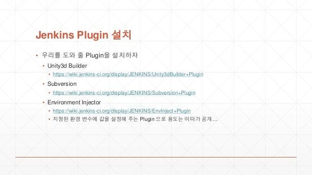 Jenkins Plugin 설치 ▪ 우리를 도와 줄 Plugin을 설치하자 ▪ Unity3d Builder ▪ https://wiki.jenkins-ci.org/display/JENKINS/Unity3dBuilder+P...