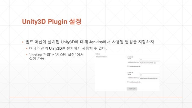 Unity3D Plugin 설정 ▪ 빌드 머신에 설치된 Unity3D에 대해 Jenkins에서 사용될 별칭을 지정하자. ▪ 여러 버전의 Unity3D를 설치해서 사용할 수 있다. ▪ 'Jenkins 관리' > '시스템 ...