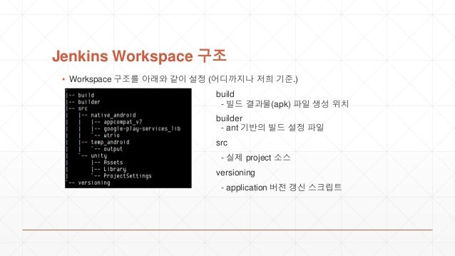 Jenkins Workspace 구조 ▪ Workspace 구조를 아래와 같이 설정 (어디까지나 저희 기준.) build - 빌드 결과물(apk) 파일 생성 위치 builder - ant 기반의 빌드 설정 파일 src ...