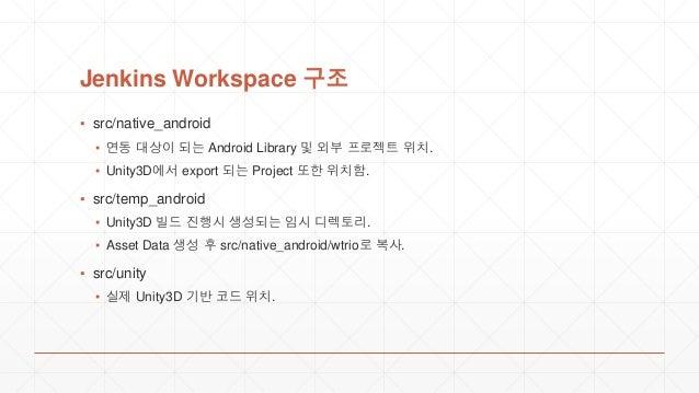 Jenkins Workspace 구조 ▪ src/native_android ▪ 연동 대상이 되는 Android Library 및 외부 프로젝트 위치. ▪ Unity3D에서 export 되는 Project 또한 위치함. ...