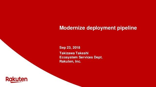 Modernize deployment pipeline Sep 23, 2018 Takizawa Takeshi Ecosystem Services Dept. Rakuten, Inc.
