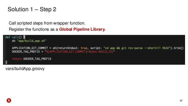 17 Solution 1 – Step 2 Call scripted steps from wrapper function. Register the functions as a Global Pipeline Library. var...