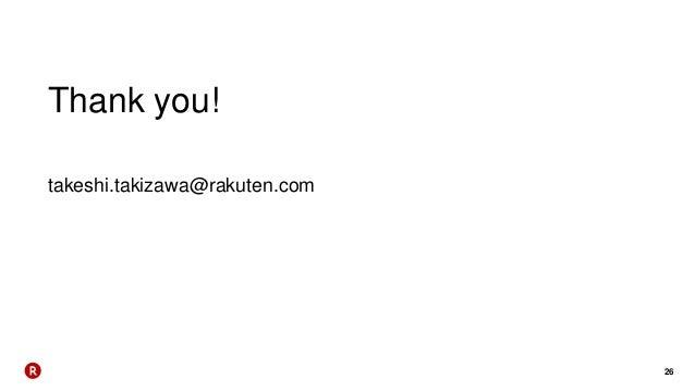 26 Thank you! takeshi.takizawa@rakuten.com