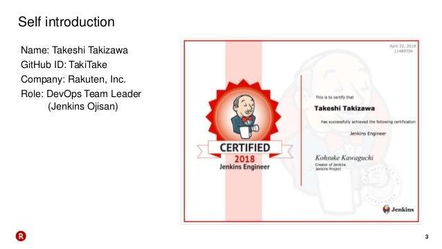 3 Self introduction Name: Takeshi Takizawa GitHub ID: TakiTake Company: Rakuten, Inc. Role: DevOps Team Leader (Jenkins Oj...