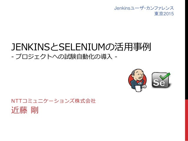 JENKINSとSELENIUMの活用事例 - プロジェクトへの試験自動化の導入 - NTTコミュニケーションズ株式会社 近藤 剛 Jenkinsユーザ・カンファレンス 東京2015