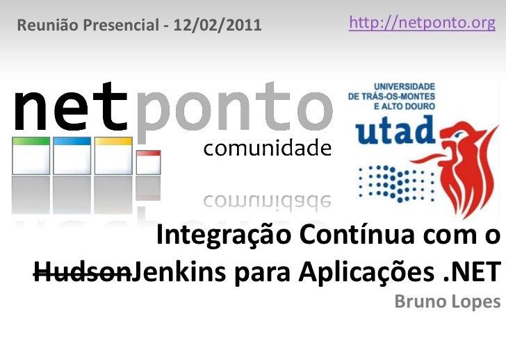 http://netponto.org<br />Reunião Presencial - 12/02/2011<br />Integração Contínua com o HudsonJenkins para Aplicações .NET...