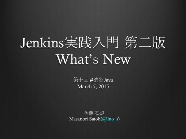 Jenkins実践入門 第二版 What's New 第十回 #渋谷Java March 7, 2015 佐藤 聖規 Masanori Satoh(@lino_s)