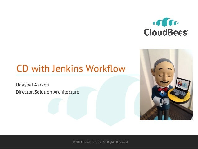 CD with Jenkins Workflow  Udaypal Aarkoti  Director, Solution Architecture  ©2014 CloudBees, Inc. All Rights Reserved 1