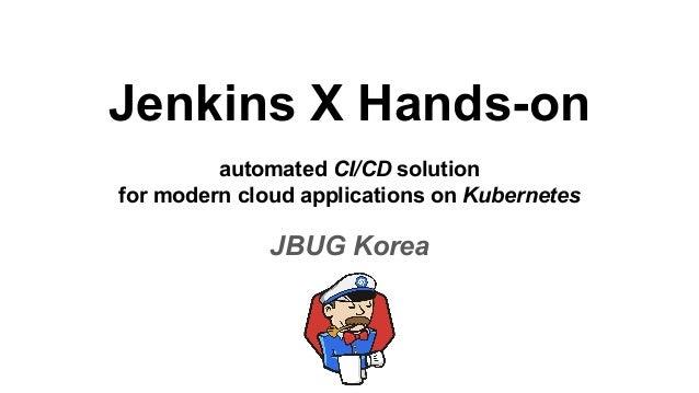 Jenkins X Hands-on automated CI/CD solution for modern cloud applications on Kubernetes JBUG Korea