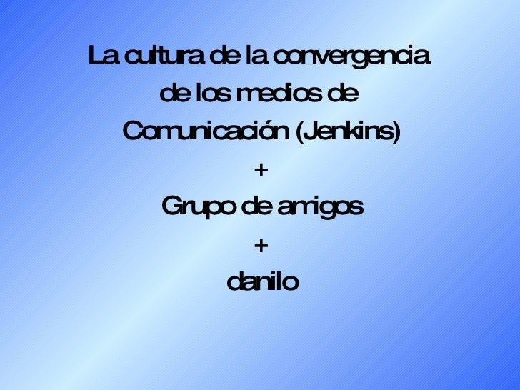 La cultura de la convergencia  de los medios de  Comunicación (Jenkins) + Grupo de amigos + danilo