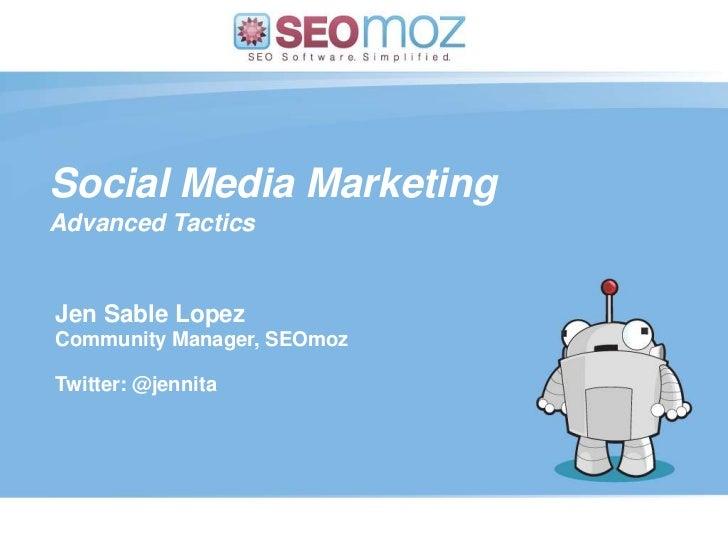 Social Media Marketing<br />Advanced Tactics<br />Jen Sable Lopez<br />Community Manager, SEOmoz<br />Twitter: @jennita<br...