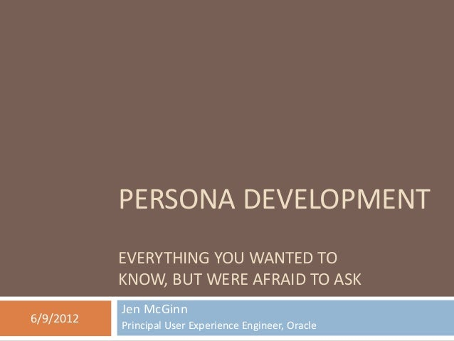 PERSONA DEVELOPMENT EVERYTHING YOU WANTED TO KNOW, BUT WERE AFRAID TO ASK Jen McGinn Principal User Experience Engineer, O...