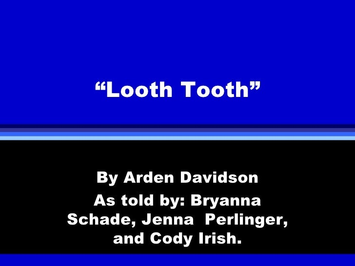 """ Looth Tooth"" By Arden Davidson As told by: Bryanna Schade, Jenna  Perlinger, and Cody Irish."
