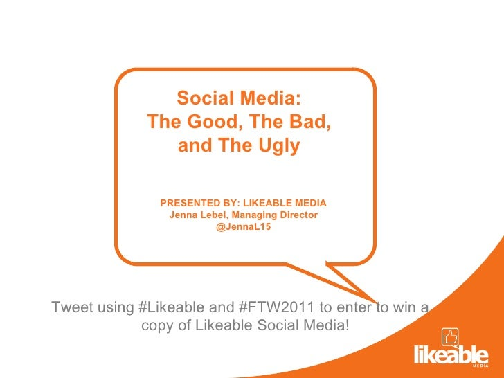 Social Media: The Good, The Bad, and The Ugly PRESENTED BY: LIKEABLE MEDIA Jenna Lebel, Managing Director @JennaL15 Tweet ...