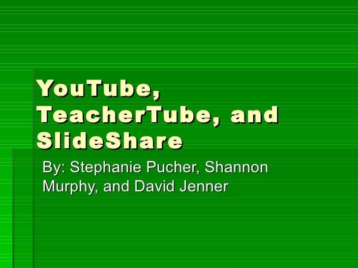 YouTube, TeacherTube, and SlideShare By: Stephanie Pucher, Shannon Murphy, and David Jenner