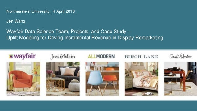 Northeastern University, 4 April 2018 Jen Wang Wayfair Data Science Team, Projects, and Case Study -- Uplift Modeling for ...