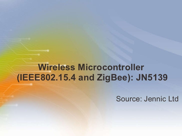 Wireless Microcontroller  (IEEE802.15.4 and ZigBee): JN5139 <ul><li>Source:   Jennic   Ltd </li></ul>