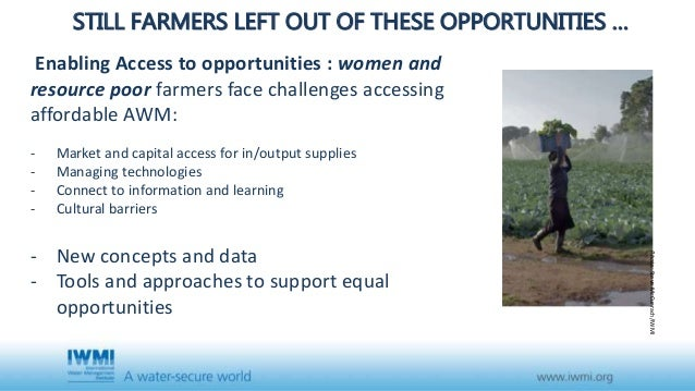 STILL FARMERS LEFT OUT OF THESE OPPORTUNITIES … Enabling Access to opportunities : women and resource poor farmers face ch...