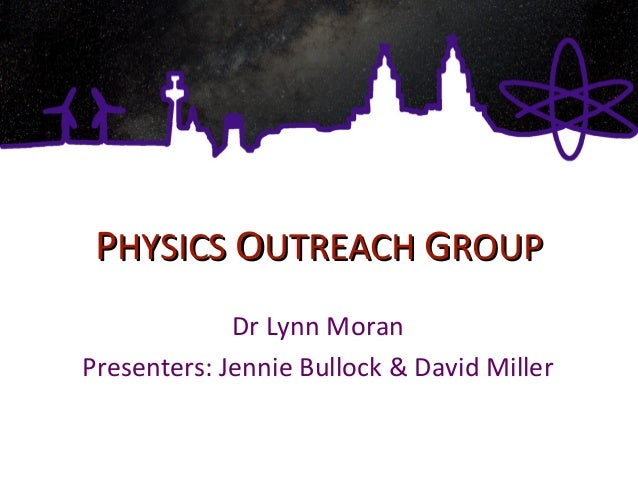 PPHYSICSHYSICS OOUTREACHUTREACH GGROUPROUP Dr Lynn Moran Presenters: Jennie Bullock & David Miller