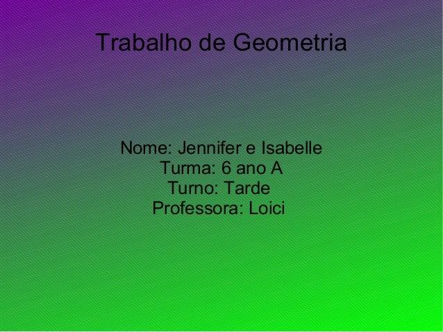 Trabalho de GeometriaNome: Jennifer e IsabelleTurma: 6 ano ATurno: TardeProfessora: Loici