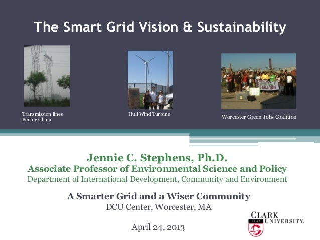 The Smart Grid Vision & SustainabilityJennie C. Stephens, Ph.D.Associate Professor of Environmental Science and PolicyDepa...