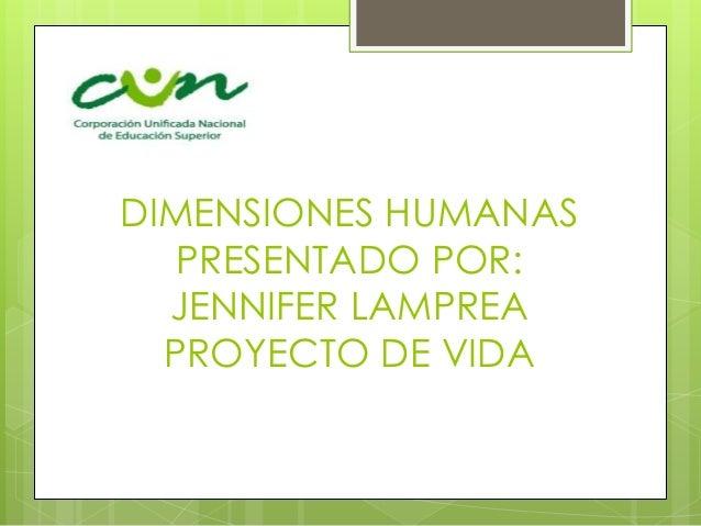 DIMENSIONES HUMANAS PRESENTADO POR: JENNIFER LAMPREA PROYECTO DE VIDA