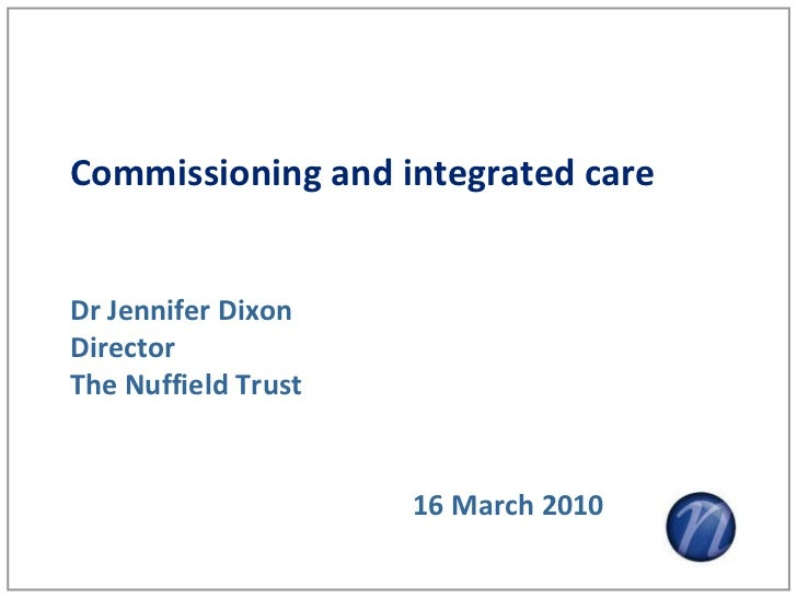 Commissioning and integrated careDr Jennifer DixonDirectorThe Nuffield Trust                     16 March 2010