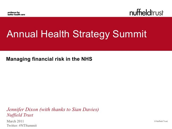 Annual Health Strategy SummitManaging financial risk in the NHSJennifer Dixon (with thanks to Sian Davies)Nuffield TrustMa...