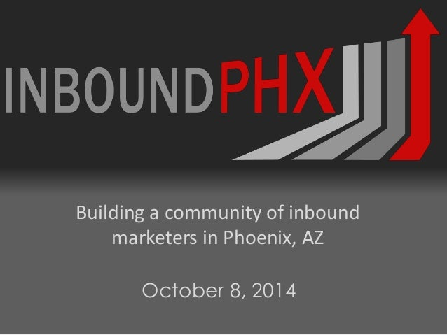 Building a community of inbound marketers in Phoenix, AZ October 8, 2014